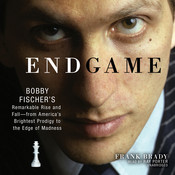 Endgame: Bobby Fischer's Remarkable Rise and Fall—from America's Brightest Prodigy to the Edge of Madness, by Frank Brady