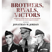 Brothers, Rivals, Victors: Eisenhower, Patton, Bradley, and the Partnership That Drove the Allied Conquest in Europe, by Jonathan W. Jordan