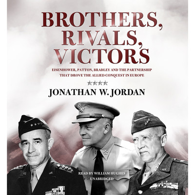 Brothers, Rivals, Victors: Eisenhower, Patton, Bradley, and the Partnership That Drove the Allied Conquest in Europe Audiobook, by Jonathan W. Jordan