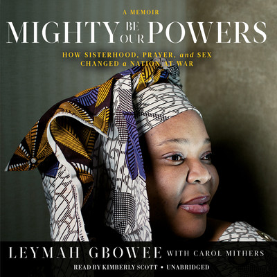 Mighty Be Our Powers: How Sisterhood, Prayer, and Sex Changed a Nation at War; A Memoir Audiobook, by Leymah Gbowee
