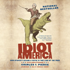 Idiot America: How Stupidity Became a Virtue in the Land of the Free Audiobook, by Charles P. Pierce