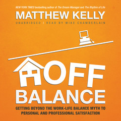 Off Balance: Getting beyond the Work-Life Balance Myth to Personal and Professional Satisfaction Audiobook, by Matthew Kelly