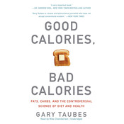 Good Calories, Bad Calories: Fats, Carbs, and the Controversial Science of Diet and Health, by Gary Taubes
