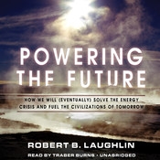Powering the Future: How We Will (Eventually) Solve the Energy Crisis and Fuel the Civilization of Tomorrow, by Robert B. Laughlin