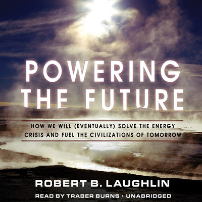 Powering the Future: How We Will (Eventually) Solve the Energy Crisis and Fuel the Civilization of Tomorrow Audiobook, by Robert B. Laughlin