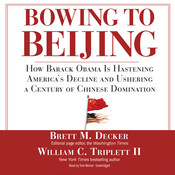 Bowing to Beijing: How Barack Obama Is Hastening America's Decline and Ushering a Century of Chinese Domination, by Brett M. Decker, William C. Triplett