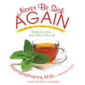 Never Be Sick Again: Health Is a Choice, Learn How to Choose It, by Raymond Francis