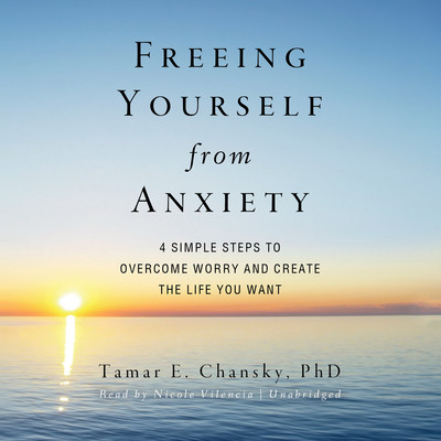 Freeing Yourself from Anxiety: Four Simple Steps to Overcome Worry and Create the Life You Want Audiobook, by