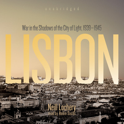 Lisbon: War in the Shadows of the City of Light, 1939–1945 Audiobook, by Neill Lochery