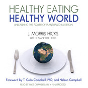 Healthy Eating, Healthy World: Unleashing the Power of Plant-Based Nutrition, by J. Morris Hicks