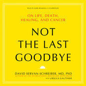 Not the Last Goodbye: On Life, Death, Healing, and Cancer, by David Servan-Schreiber