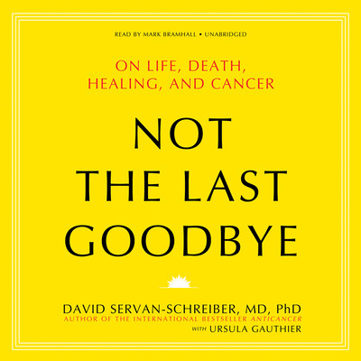 Not the Last Goodbye: On Life, Death, Healing, and Cancer Audiobook, by David Servan-Schreiber