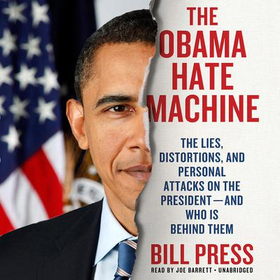 The Obama Hate Machine: The Lies, Distortions, and Personal Attacks on the President—and Who Is behind Them Audiobook, by Bill Press