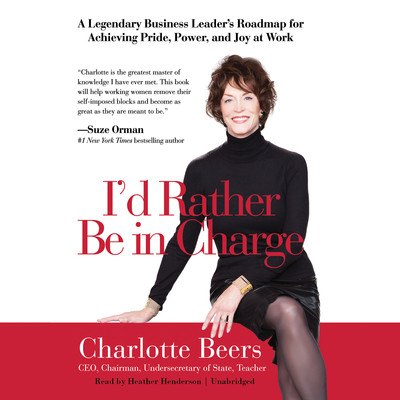 I'd Rather Be in Charge: A Legendary Business Leader's Roadmap for Achieving Pride, Power, and Joy at Work Audiobook, by Charlotte Beers