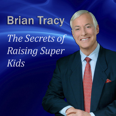 The Secrets of Raising Super Kids: How to Raise Happy, Healthy, Self-Confident Children—And Give Your Kids the Winning Edge Audiobook, by Brian Tracy