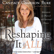 Reshaping It All: Motivation for Physical and Spiritual Fitness, by Candace Cameron Bure