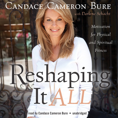 Reshaping It All: Motivation for Physical and Spiritual Fitness Audiobook, by Candace Cameron Bure