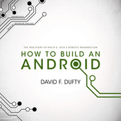 How to Build an Android: The True Story of Philip K. Dick's Robotic Resurrection, by David F. Dufty