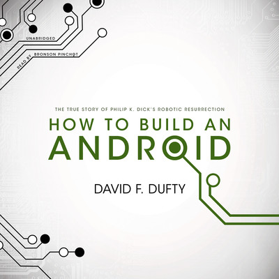 How to Build an Android: The True Story of Philip K. Dick's Robotic Resurrection Audiobook, by David F. Dufty