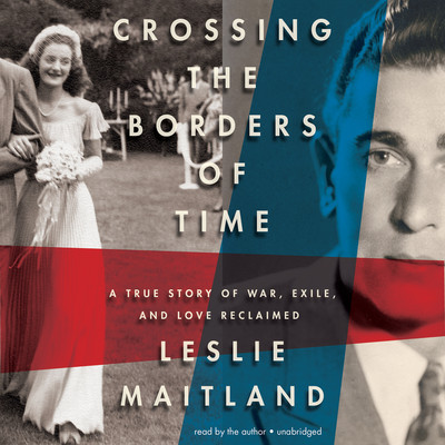 Crossing the Borders of Time: A True Story of War, Exile, and Love Reclaimed Audiobook, by Leslie Maitland