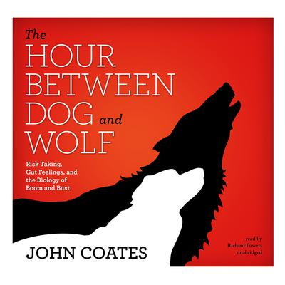 The Hour between Dog and Wolf: Risk Taking, Gut Feelings, and the Biology of Boom and Bust Audiobook, by John Coates