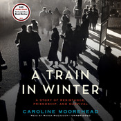 A Train in Winter: A Story of Resistance, Friendship, and Survival, by Caroline Moorehead