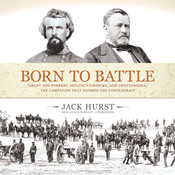 Born to Battle: Grant and Forrest: Shiloh, Vicksburg, and Chattanooga; the Campaigns That Doomed the Confederacy, by Jack Hurst