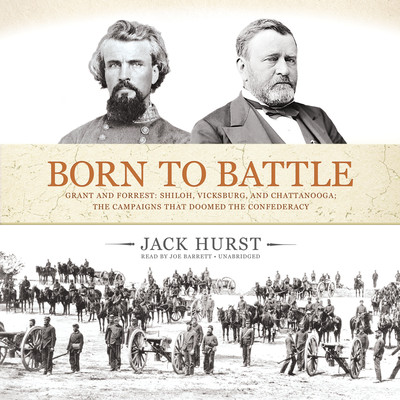 Born to Battle: Grant and Forrest: Shiloh, Vicksburg, and Chattanooga; the Campaigns That Doomed the Confederacy Audiobook, by Jack Hurst