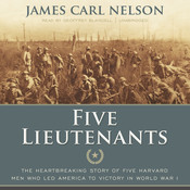 Five Lieutenants: The Heartbreaking Story of Five Harvard Men Who Led America to Victory in World War I, by James Carl Nelson