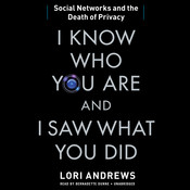 I Know Who You Are and I Saw What You Did: Social Networks and the Death of Privacy, by Lori Andrews