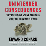 Unintended Consequences: Why Everything You've Been Told about the Economy Is Wrong, by Edward Conard