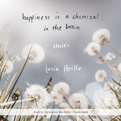 Happiness Is a Chemical in the Brain: Stories Audiobook, by Lucia Perillo
