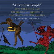 A Peculiar People: Anti-Mormonism and the Making of Religion in Nineteenth-Century America, by J. Spencer Fluhman