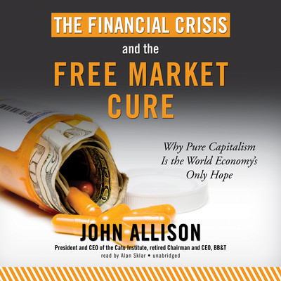 The Financial Crisis and the Free Market Cure: Why Pure Capitalism Is the World Economy's Only Hope Audiobook, by John Allison
