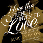 How the French Invented Love: Nine Hundred Years of Passion and Romance Audiobook, by Marilyn Yalom
