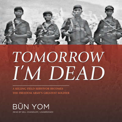 Tomorrow I'm Dead: A Killing Field Survivor Becomes the Freedom Army's Greatest Soldier Audiobook, by Būn Yom
