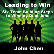 Leading to Win: Six Team Building Steps to Winning Decisions, by John Chen