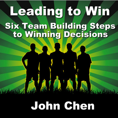 Leading to Win: Six Team Building Steps to Winning Decisions Audiobook, by John Chen
