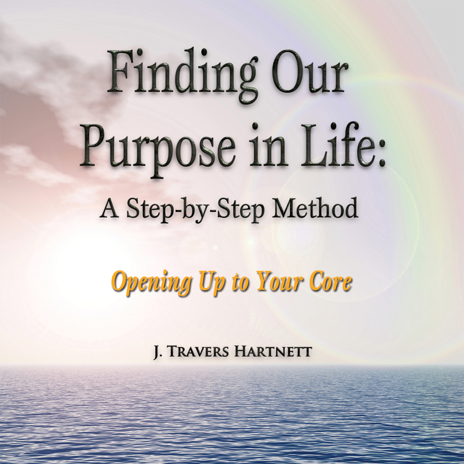 Printable Finding Our Purpose in Life: A Step-by-Step Method: Opening Up to Your Core Audiobook Cover Art