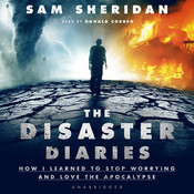 The Disaster Diaries: How I Learned to Stop Worrying and Love the Apocalypse, by Sam Sheridan
