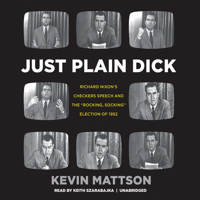 """Just Plain Dick: Richard Nixon's Checkers Speech and the """"Rocking, Socking"""" Election of 1952 Audiobook, by Kevin Mattson"""