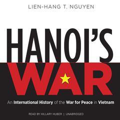Hanoi's War: An International History of the War for Peace in Vietnam Audiobook, by Lien-Hang T. Nguyen