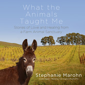 What the Animals Taught Me: Stories of Love and Healing from a Farm Animal Sanctuary, by Stephanie Marohn