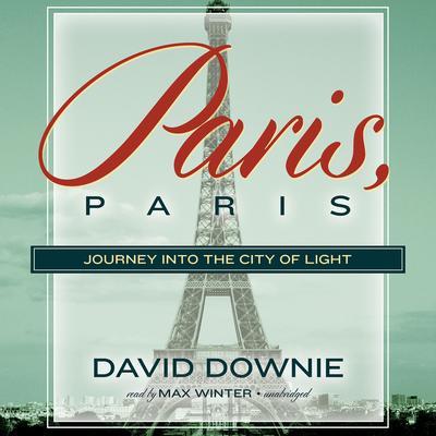 Paris, Paris: Journey into the City of Light Audiobook, by David Downie