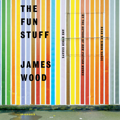 The Fun Stuff: And Other Essays Audiobook, by James Wood