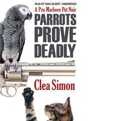 Parrots Prove Deadly: A Pru Marlowe Pet Noire Audiobook, by Clea Simon