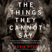 The Things They Cannot Say: Stories Soldiers Won't Tell You about What They've Seen, Done, or Failed to Do in War Audiobook, by Kevin Sites