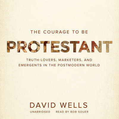 The Courage to Be Protestant: Truth-Lovers, Marketers, and Emergents in the Postmodern World Audiobook, by David Wells