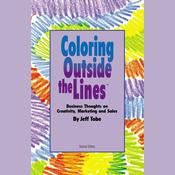 Coloring outside the Lines: Business Thoughts on Creativity, Marketing, and Sales, by Jeff Tobe