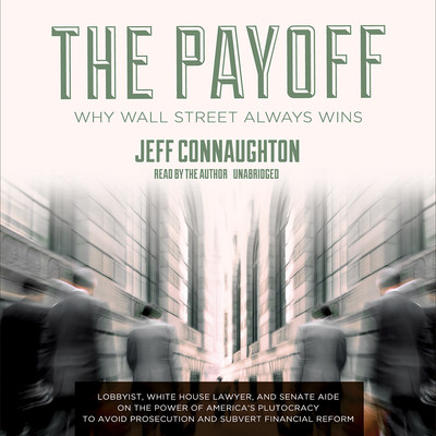 The Payoff: Why Wall Street Always Wins Audiobook, by Jeff Connaughton